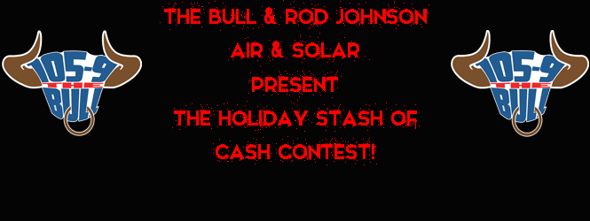 """The New 105-9 The Bull & Rod Johnson Air & Solar Present The """"Holiday Stash of Cash Contest""""!"""